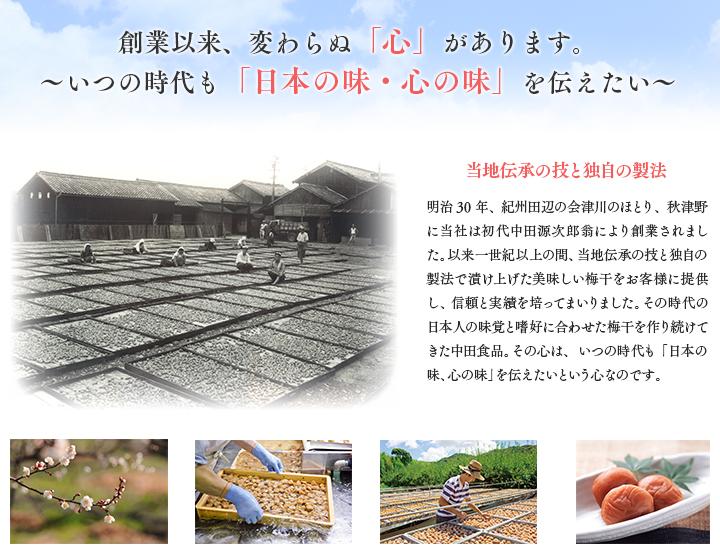 創業以来、変わらぬ「心」があります。〜いつの時代も「日本の味・心の味」を伝えたい〜明治30年、紀州田辺の会津川のほとり、秋津野に当社は初代中田源次郎翁により創業されました。以来一世紀以上の間、当地伝承の技と独自の製法で漬け上げた美味しい梅干をお客様に提供し、信頼と実績を培ってまいりました。その時代の日本人の味覚と嗜好に合わせた梅干を作り続けてきた中田食品。その心は、いつの時代も「日本の味、心の味」を伝えたいという心なのです。